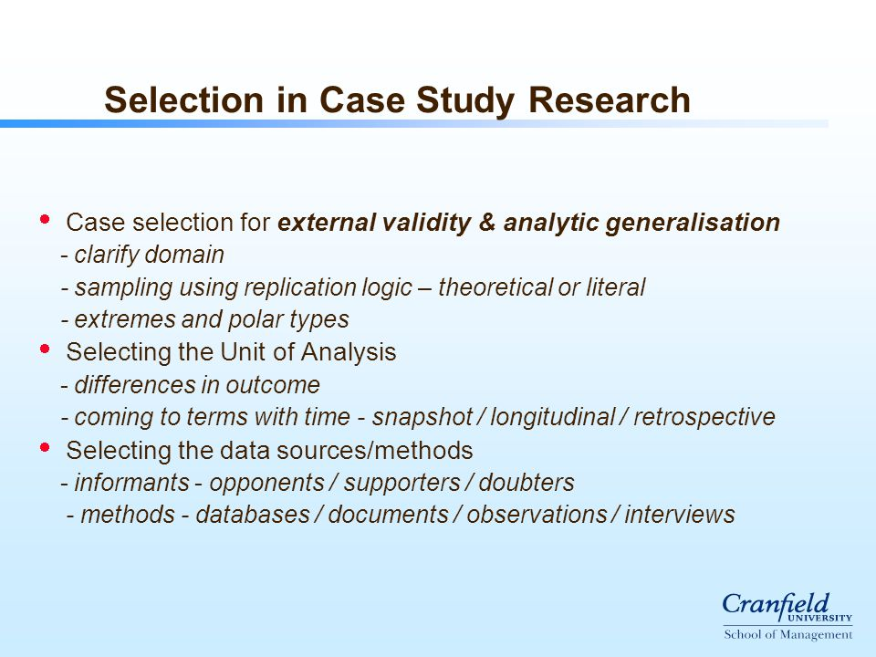 Selection in Case Study Research  Case selection for external validity & analytic generalisation - clarify domain - sampling using replication logic – theoretical or literal - extremes and polar types  Selecting the Unit of Analysis - differences in outcome - coming to terms with time - snapshot / longitudinal / retrospective  Selecting the data sources/methods - informants - opponents / supporters / doubters - methods - databases / documents / observations / interviews