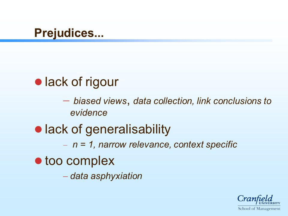 Prejudices... lack of rigour  biased views, data collection, link conclusions to evidence lack of generalisability  n = 1, narrow relevance, context