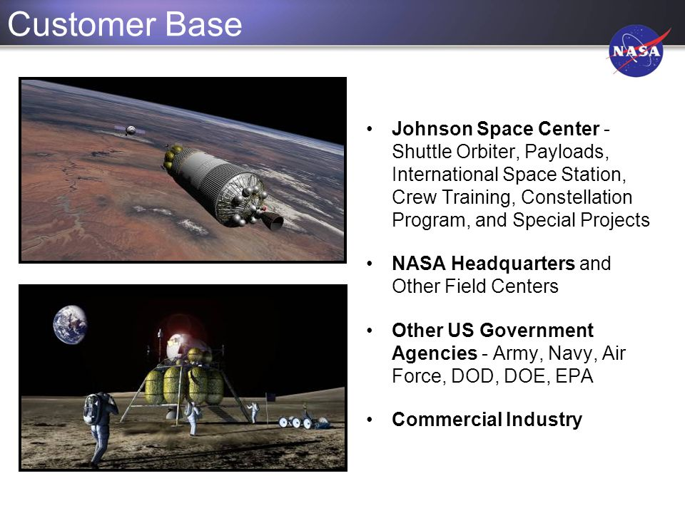 Customer Base Johnson Space Center - Shuttle Orbiter, Payloads, International Space Station, Crew Training, Constellation Program, and Special Project