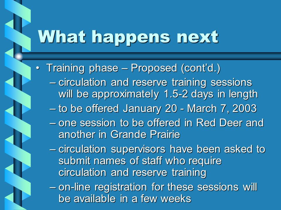What happens next Training phase – Proposed (cont'd.)Training phase – Proposed (cont'd.) –circulation and reserve training sessions will be approximately 1.5-2 days in length –to be offered January 20 - March 7, 2003 –one session to be offered in Red Deer and another in Grande Prairie –circulation supervisors have been asked to submit names of staff who require circulation and reserve training –on-line registration for these sessions will be available in a few weeks