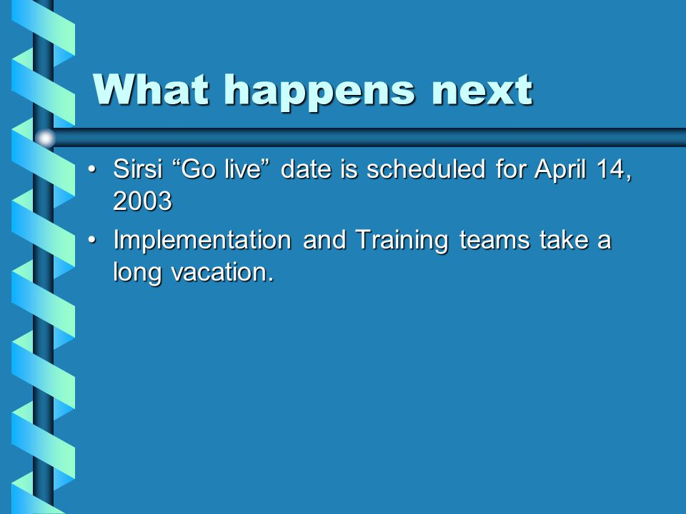 What happens next Sirsi Go live date is scheduled for April 14, 2003Sirsi Go live date is scheduled for April 14, 2003 Implementation and Training teams take a long vacation.Implementation and Training teams take a long vacation.