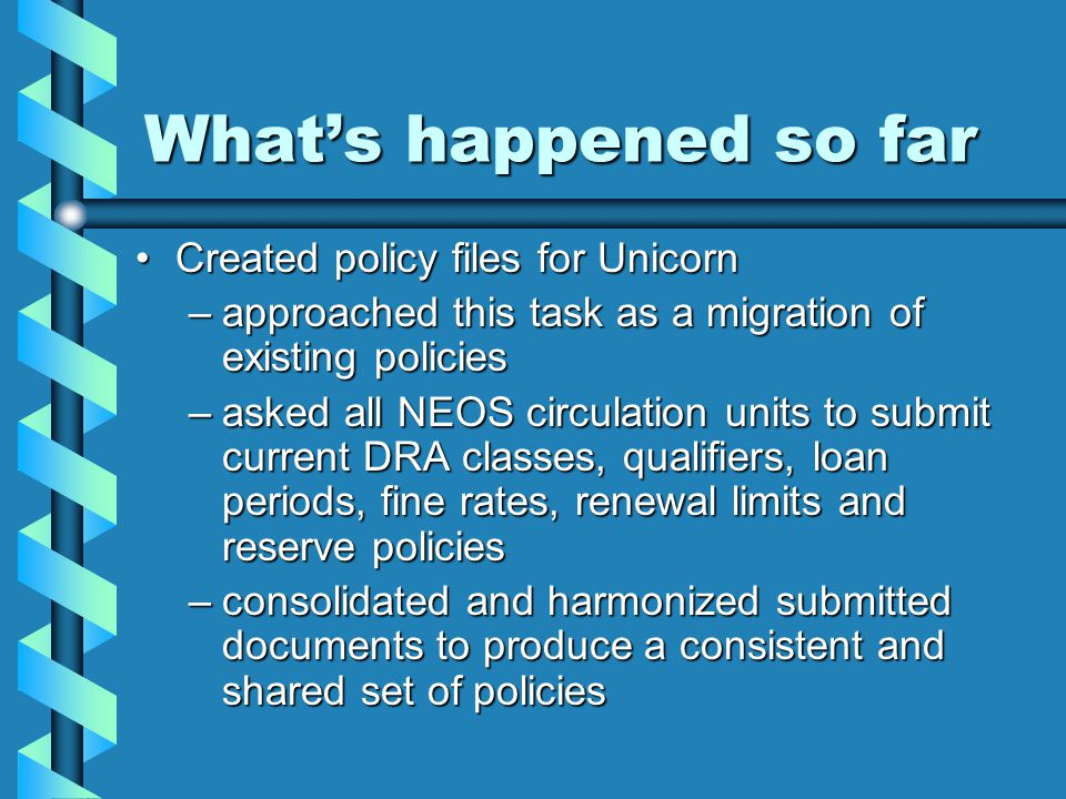 What's happened so far Created policy files for UnicornCreated policy files for Unicorn –approached this task as a migration of existing policies –asked all NEOS circulation units to submit current DRA classes, qualifiers, loan periods, fine rates, renewal limits and reserve policies –consolidated and harmonized submitted documents to produce a consistent and shared set of policies