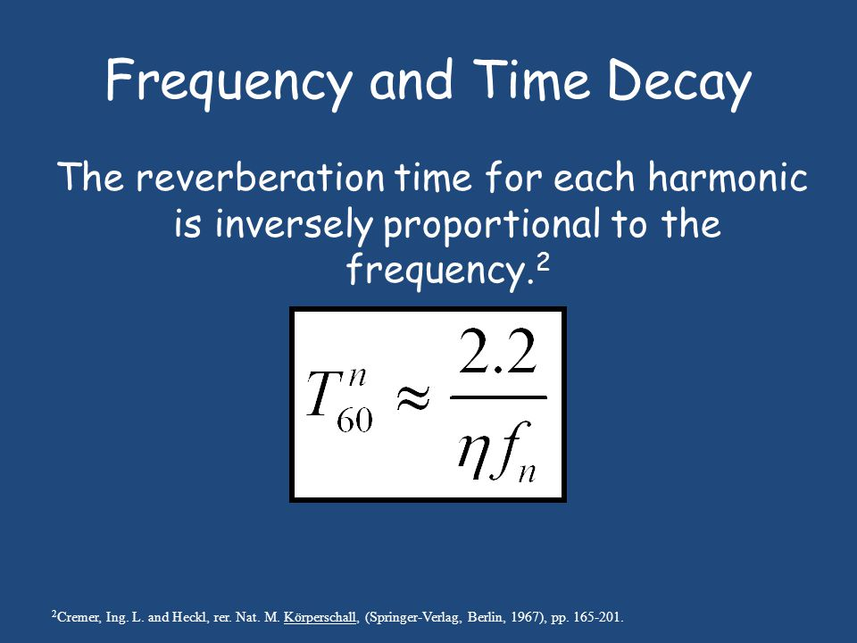 Frequency and Time Decay The reverberation time for each harmonic is inversely proportional to the frequency.