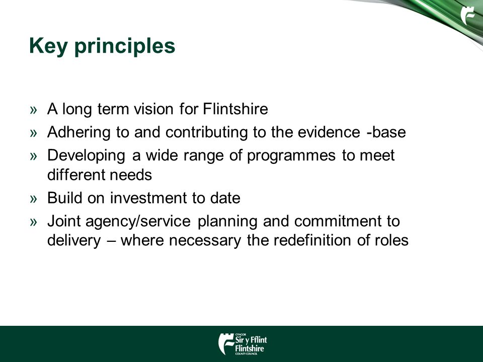 Key principles »A long term vision for Flintshire »Adhering to and contributing to the evidence -base »Developing a wide range of programmes to meet d