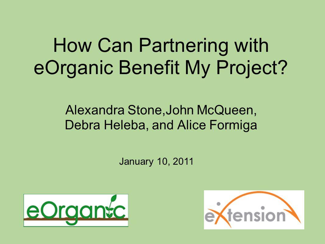 How Can Partnering with eOrganic Benefit My Project? Alexandra Stone,John McQueen, Debra Heleba, and Alice Formiga January 10, 2011