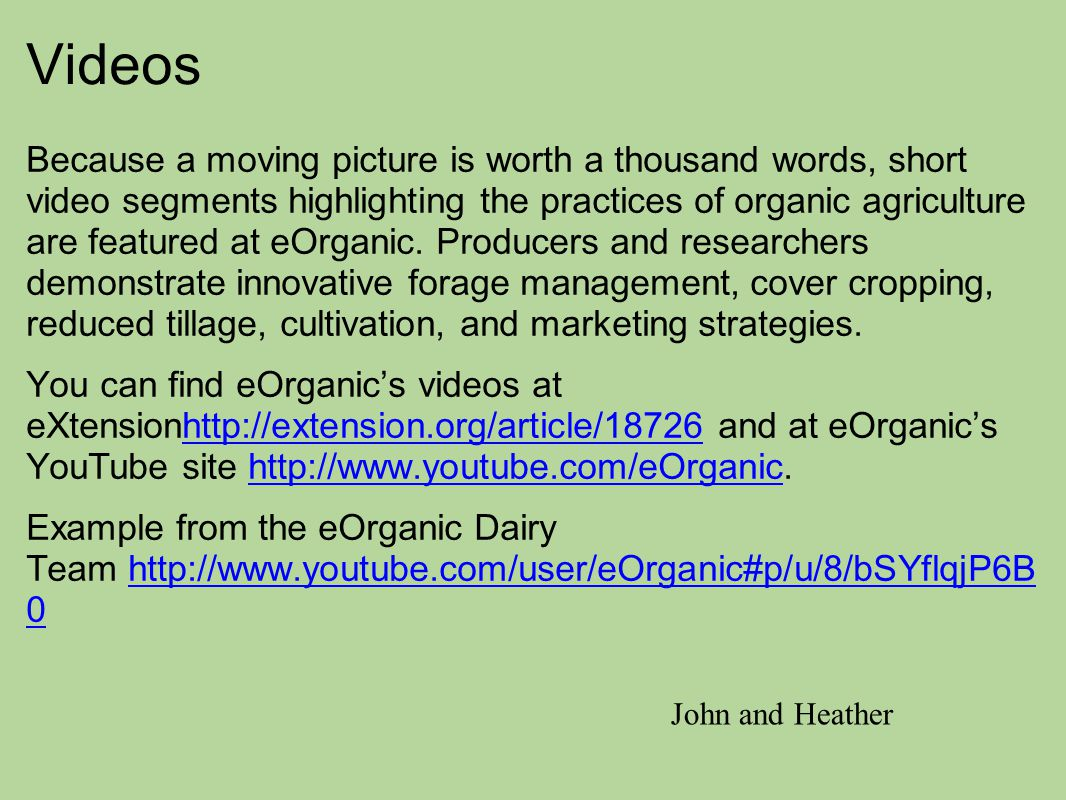 Videos Because a moving picture is worth a thousand words, short video segments highlighting the practices of organic agriculture are featured at eOrg