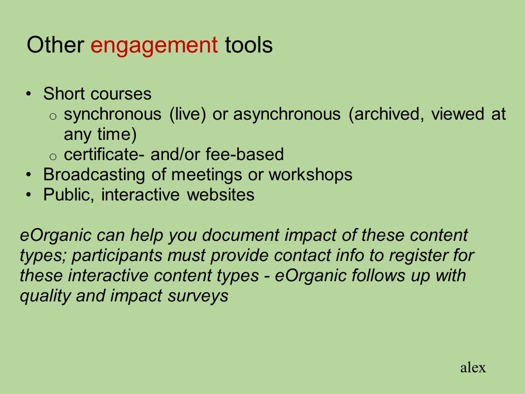 Other engagement tools Short courses o synchronous (live) or asynchronous (archived, viewed at any time) o certificate- and/or fee-based Broadcasting of meetings or workshops Public, interactive websites eOrganic can help you document impact of these content types; participants must provide contact info to register for these interactive content types - eOrganic follows up with quality and impact surveys alex