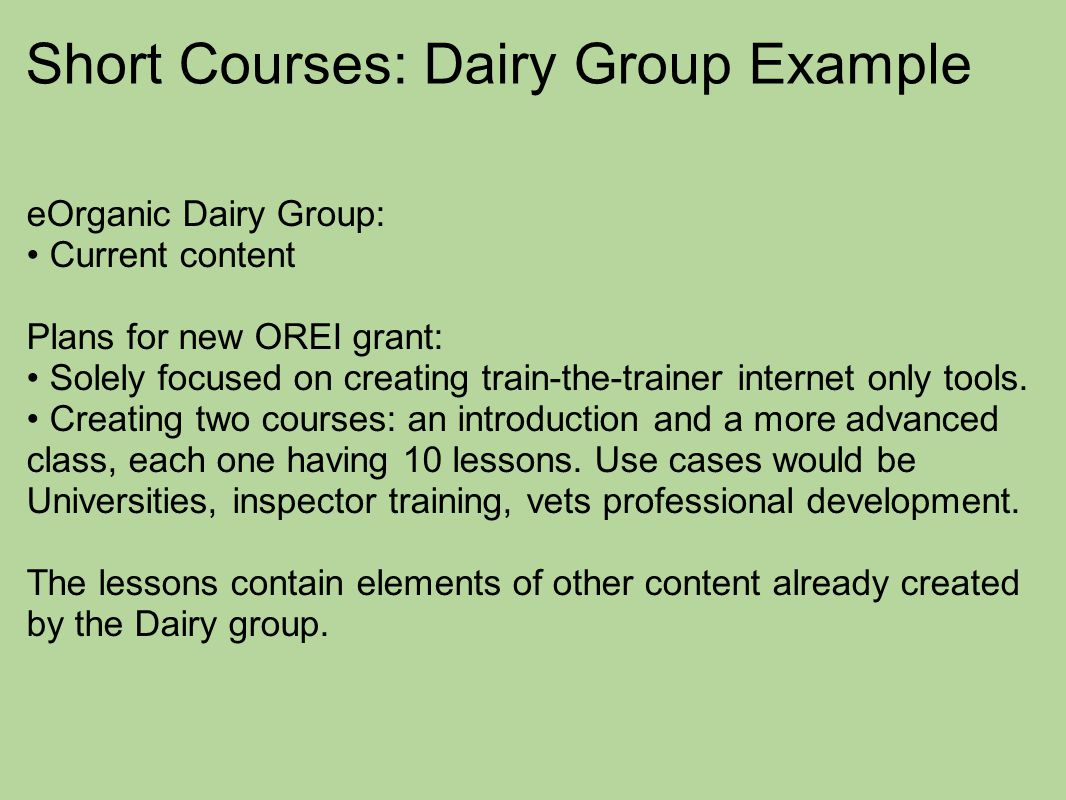 Short Courses: Dairy Group Example eOrganic Dairy Group: Current content Plans for new OREI grant: Solely focused on creating train-the-trainer internet only tools.