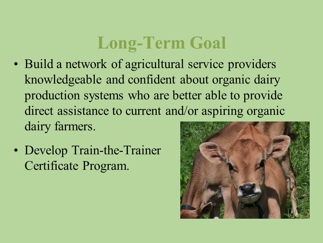 Long-Term Goal Build a network of agricultural service providers knowledgeable and confident about organic dairy production systems who are better able to provide direct assistance to current and/or aspiring organic dairy farmers.