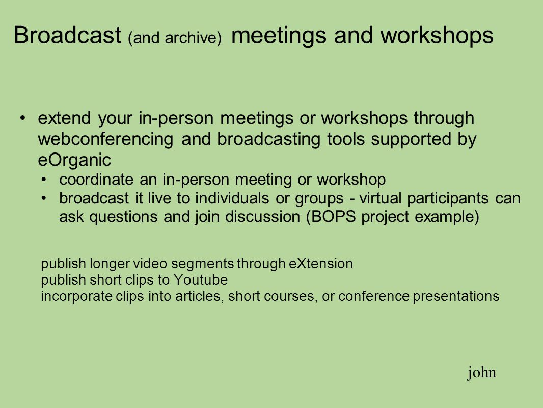 Broadcast (and archive) meetings and workshops extend your in-person meetings or workshops through webconferencing and broadcasting tools supported by eOrganic coordinate an in-person meeting or workshop broadcast it live to individuals or groups - virtual participants can ask questions and join discussion (BOPS project example) publish longer video segments through eXtension publish short clips to Youtube incorporate clips into articles, short courses, or conference presentations john