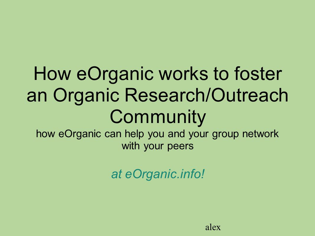 How eOrganic works to foster an Organic Research/Outreach Community how eOrganic can help you and your group network with your peers at eOrganic.info!
