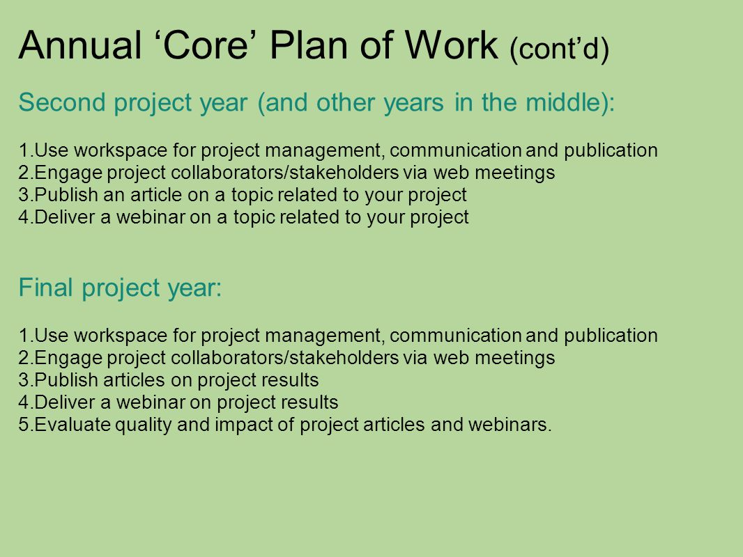 Annual 'Core' Plan of Work (cont'd) Second project year (and other years in the middle): 1.Use workspace for project management, communication and publication 2.Engage project collaborators/stakeholders via web meetings 3.Publish an article on a topic related to your project 4.Deliver a webinar on a topic related to your project Final project year: 1.Use workspace for project management, communication and publication 2.Engage project collaborators/stakeholders via web meetings 3.Publish articles on project results 4.Deliver a webinar on project results 5.Evaluate quality and impact of project articles and webinars.
