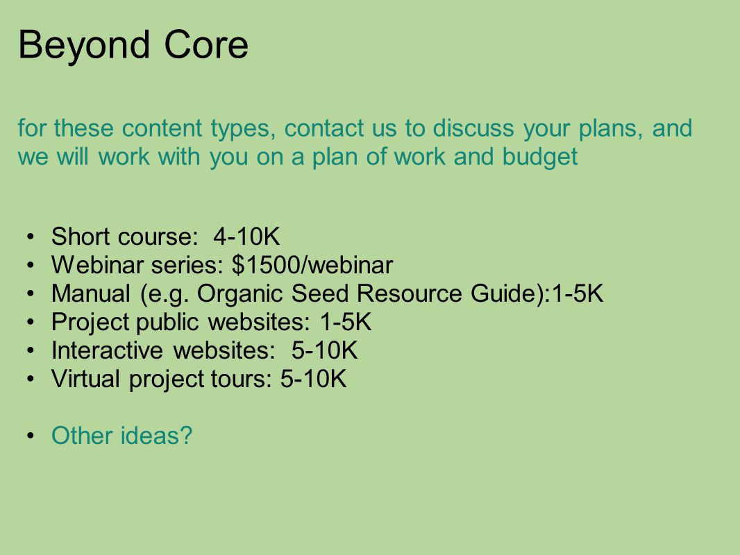 Beyond Core for these content types, contact us to discuss your plans, and we will work with you on a plan of work and budget Short course: 4-10K Webinar series: $1500/webinar Manual (e.g.