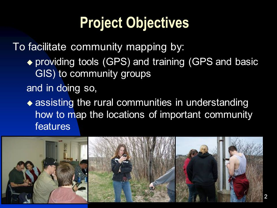 2 Project Objectives To facilitate community mapping by:  providing tools (GPS) and training (GPS and basic GIS) to community groups and in doing so,  assisting the rural communities in understanding how to map the locations of important community features