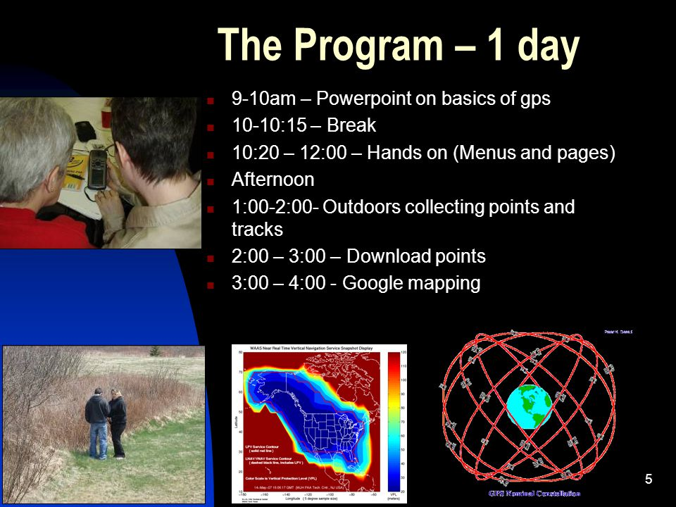 5 The Program – 1 day 9-10am – Powerpoint on basics of gps 10-10:15 – Break 10:20 – 12:00 – Hands on (Menus and pages) Afternoon 1:00-2:00- Outdoors collecting points and tracks 2:00 – 3:00 – Download points 3:00 – 4:00 - Google mapping