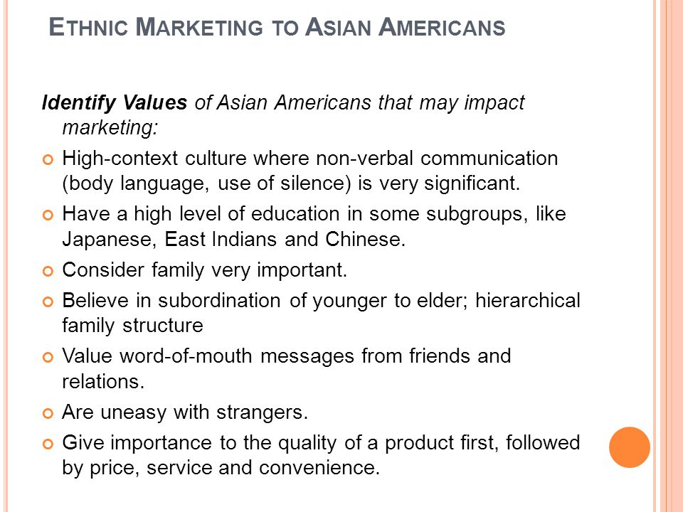 E THNIC M ARKETING TO A SIAN A MERICANS Identify Values of Asian Americans that may impact marketing: High-context culture where non-verbal communication (body language, use of silence) is very significant.