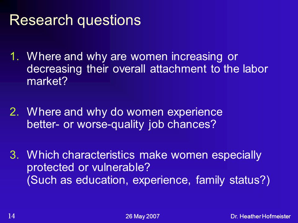 26 May 2007Dr. Heather Hofmeister 14 Research questions 1.Where and why are women increasing or decreasing their overall attachment to the labor marke