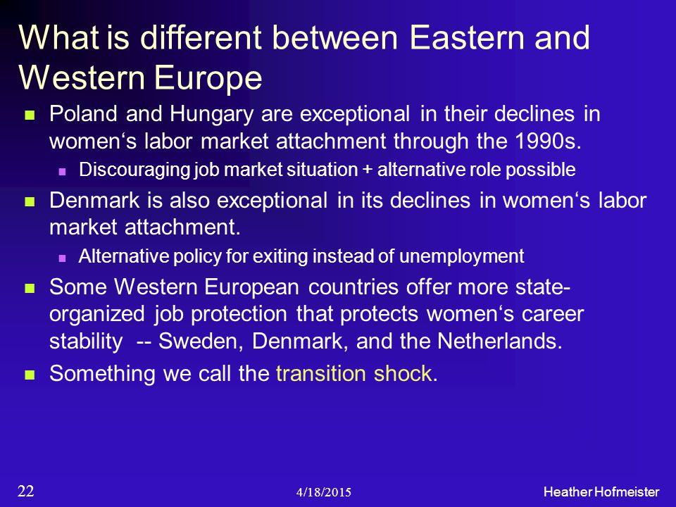 4/18/2015 Heather Hofmeister 22 What is different between Eastern and Western Europe Poland and Hungary are exceptional in their declines in women's labor market attachment through the 1990s.