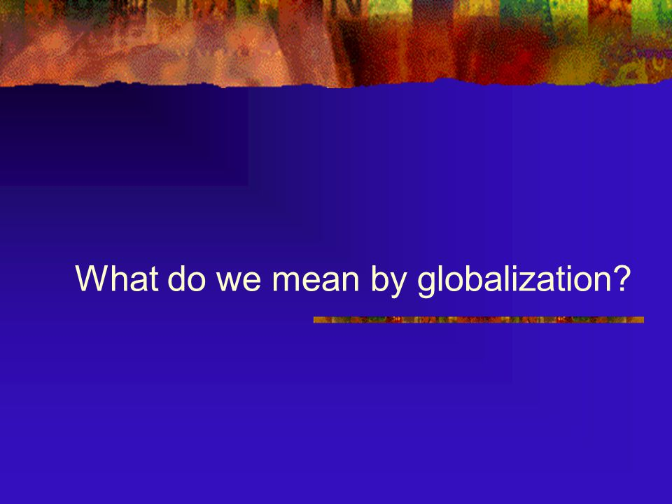 What do we mean by globalization