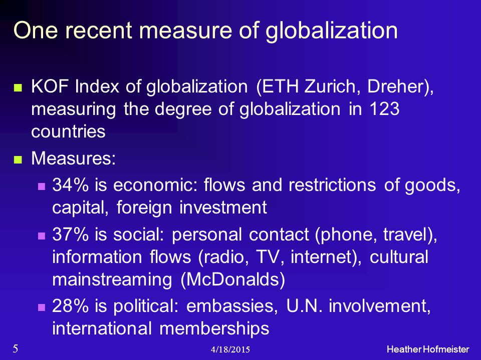 4/18/2015 Heather Hofmeister 5 One recent measure of globalization KOF Index of globalization (ETH Zurich, Dreher), measuring the degree of globalization in 123 countries Measures: 34% is economic: flows and restrictions of goods, capital, foreign investment 37% is social: personal contact (phone, travel), information flows (radio, TV, internet), cultural mainstreaming (McDonalds) 28% is political: embassies, U.N.