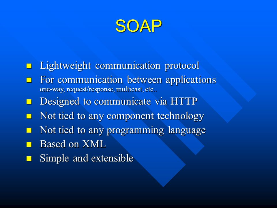 SOAP Lightweight communication protocol Lightweight communication protocol For communication between applications one-way, request/response, multicast