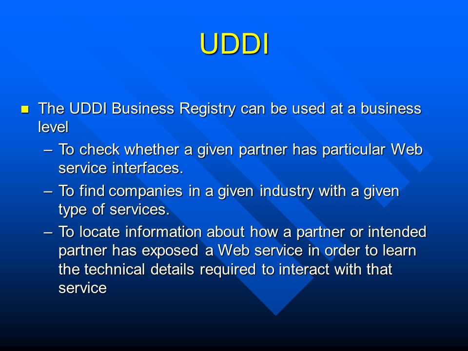 UDDI The UDDI Business Registry can be used at a business level The UDDI Business Registry can be used at a business level –To check whether a given p