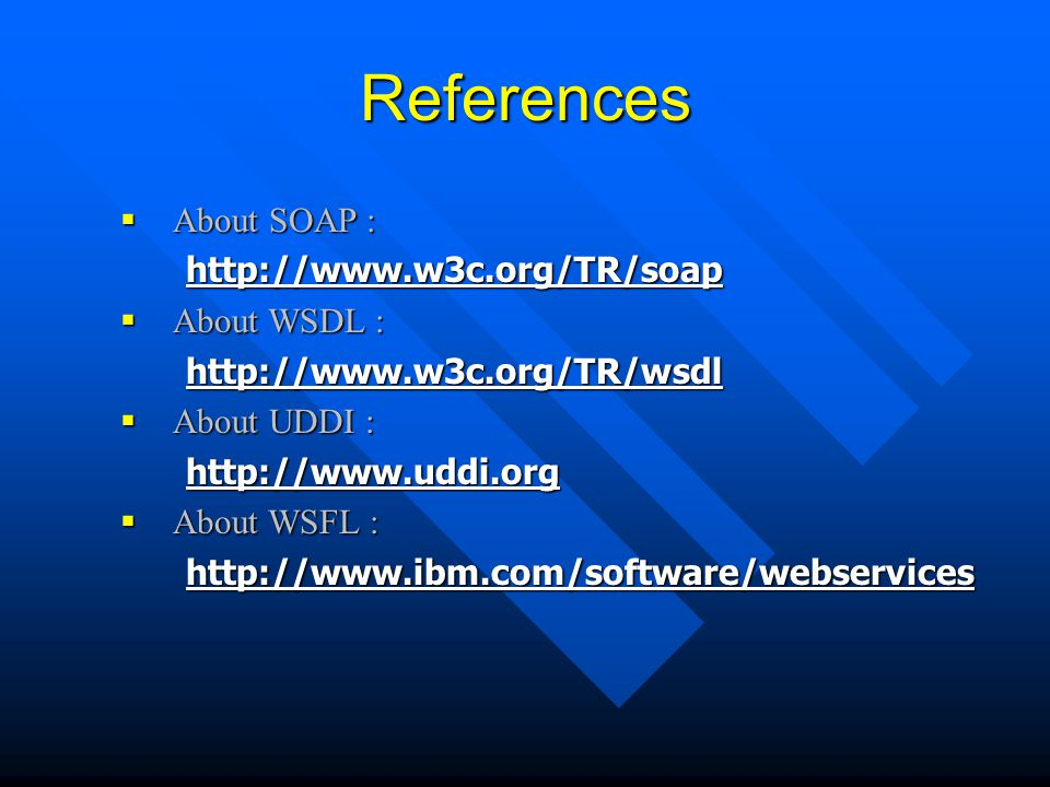References  About SOAP : http://www.w3c.org/TR/soap  About WSDL : http://www.w3c.org/TR/wsdl  About UDDI : http://www.uddi.org  About WSFL : http: