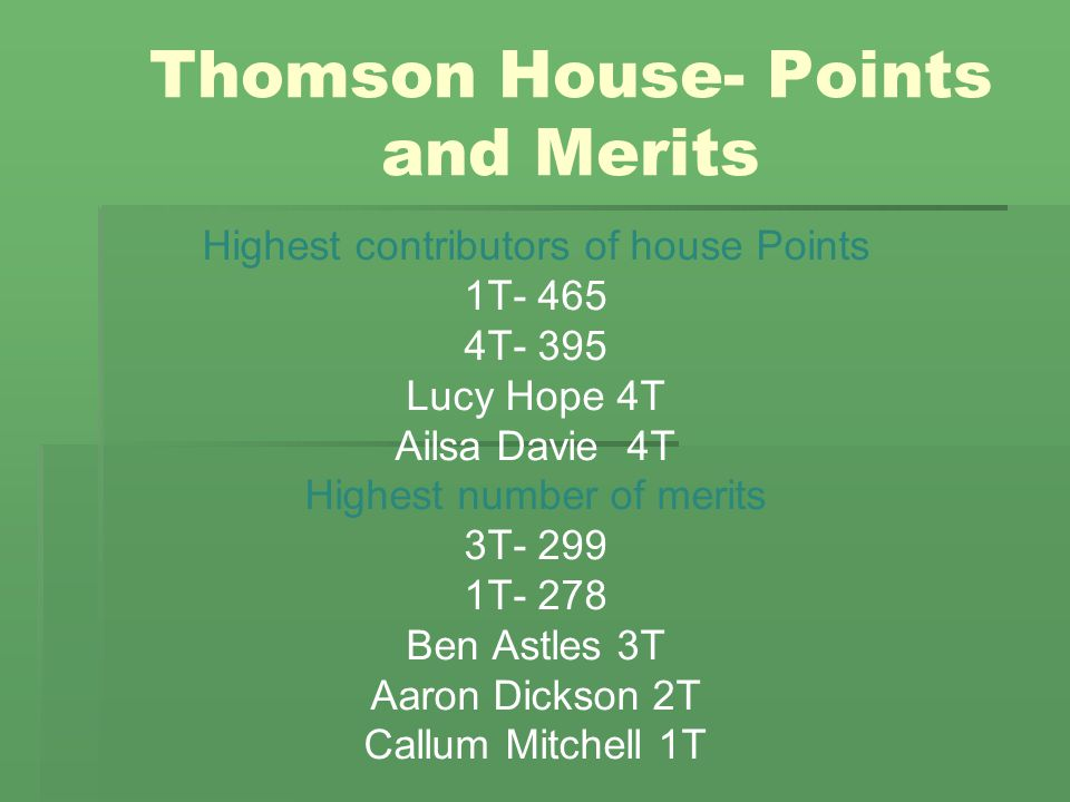 Thomson House- Points and Merits Highest contributors of house Points 1T- 465 4T- 395 Lucy Hope 4T Ailsa Davie 4T Highest number of merits 3T- 299 1T-