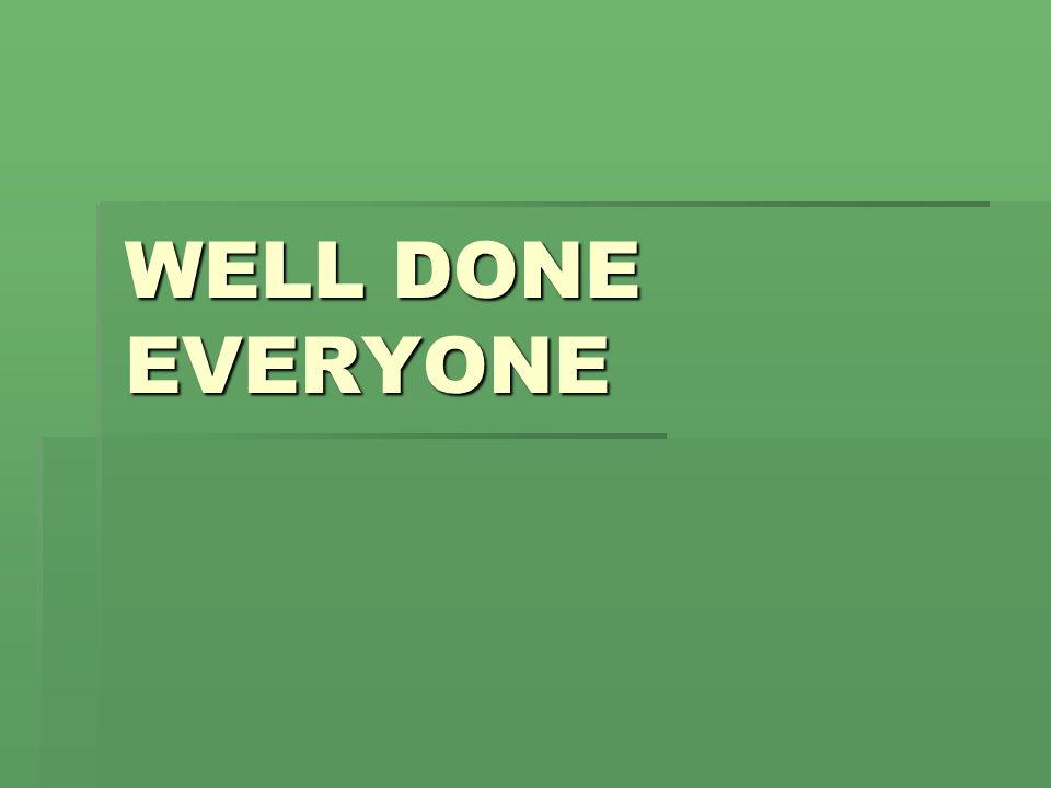 WELL DONE EVERYONE