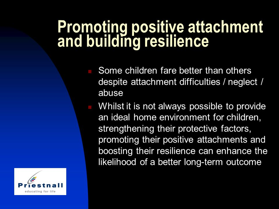 Promoting positive attachment and building resilience Some children fare better than others despite attachment difficulties / neglect / abuse Whilst it is not always possible to provide an ideal home environment for children, strengthening their protective factors, promoting their positive attachments and boosting their resilience can enhance the likelihood of a better long-term outcome