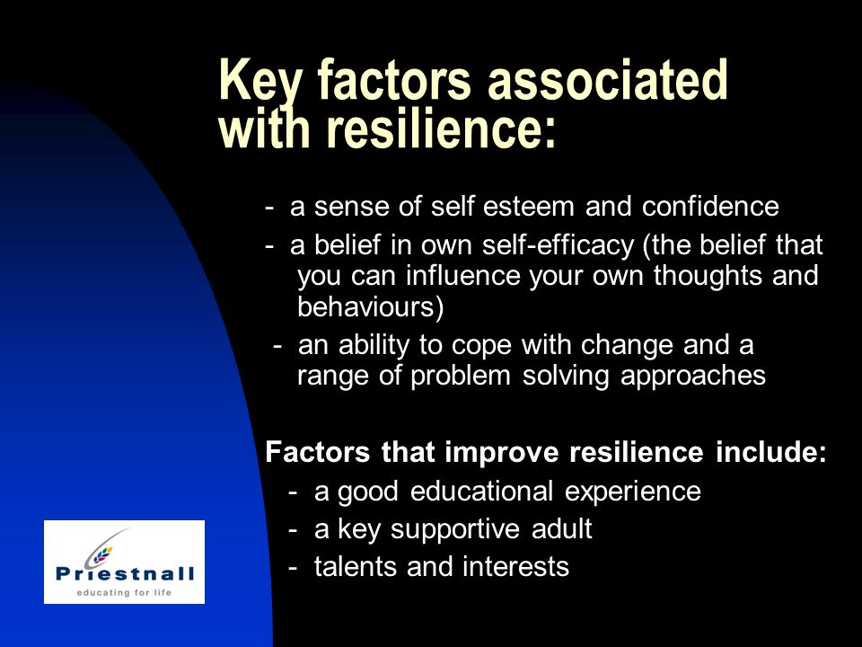 Key factors associated with resilience: - a sense of self esteem and confidence - a belief in own self-efficacy (the belief that you can influence your own thoughts and behaviours) - an ability to cope with change and a range of problem solving approaches Factors that improve resilience include: - a good educational experience - a key supportive adult - talents and interests