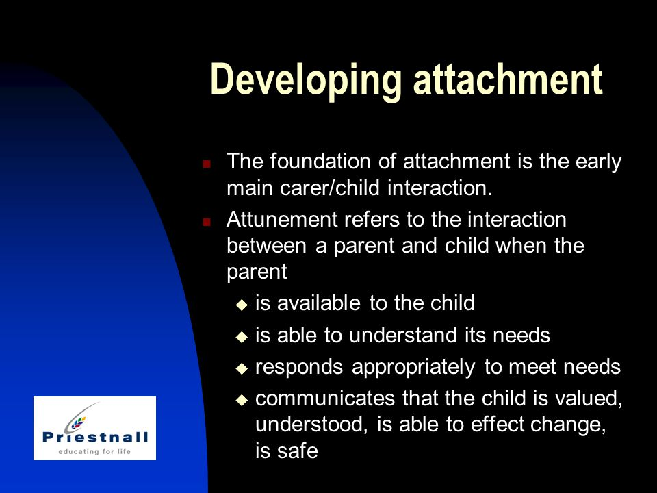Developing attachment The foundation of attachment is the early main carer/child interaction.