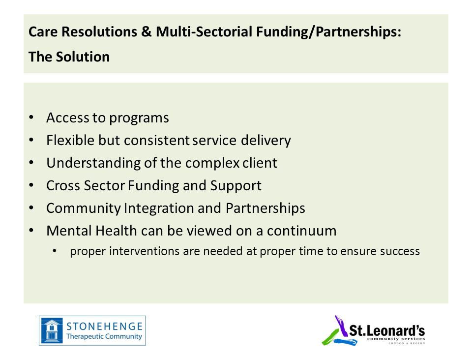 Care Resolutions & Multi-Sectorial Funding/Partnerships: The Solution Access to programs Flexible but consistent service delivery Understanding of the