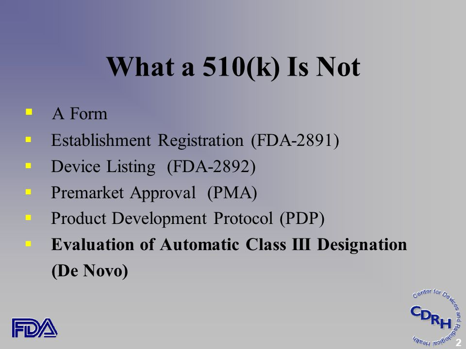 2 What a 510(k) Is Not  A Form  Establishment Registration (FDA-2891)  Device Listing (FDA-2892)  Premarket Approval (PMA)  Product Development Protocol (PDP)  Evaluation of Automatic Class III Designation (De Novo)