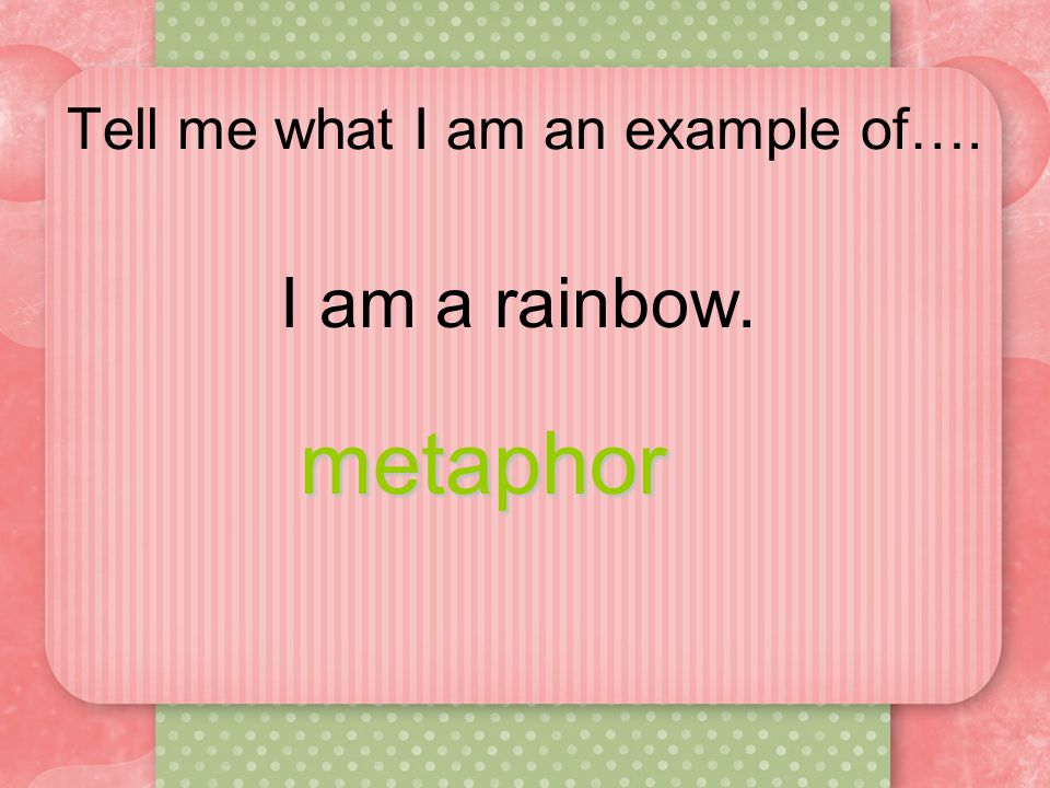 Tell me what I am an example of…. I am a rainbow. metaphor