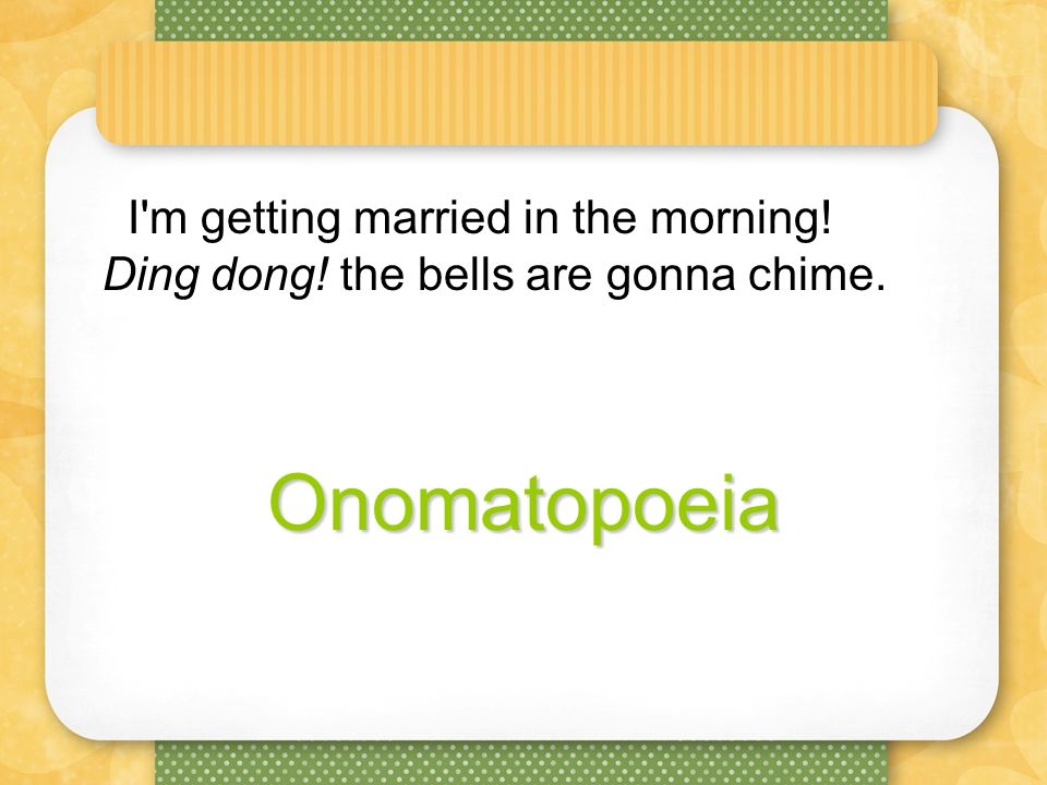 I m getting married in the morning! Ding dong! the bells are gonna chime.Onomatopoeia