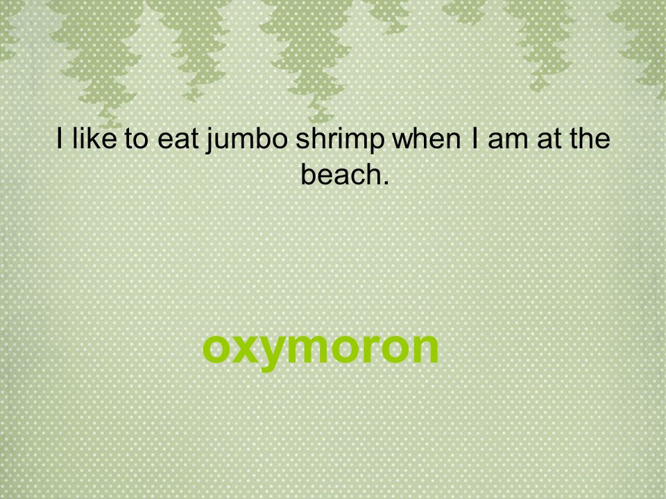 I like to eat jumbo shrimp when I am at the beach. oxymoron