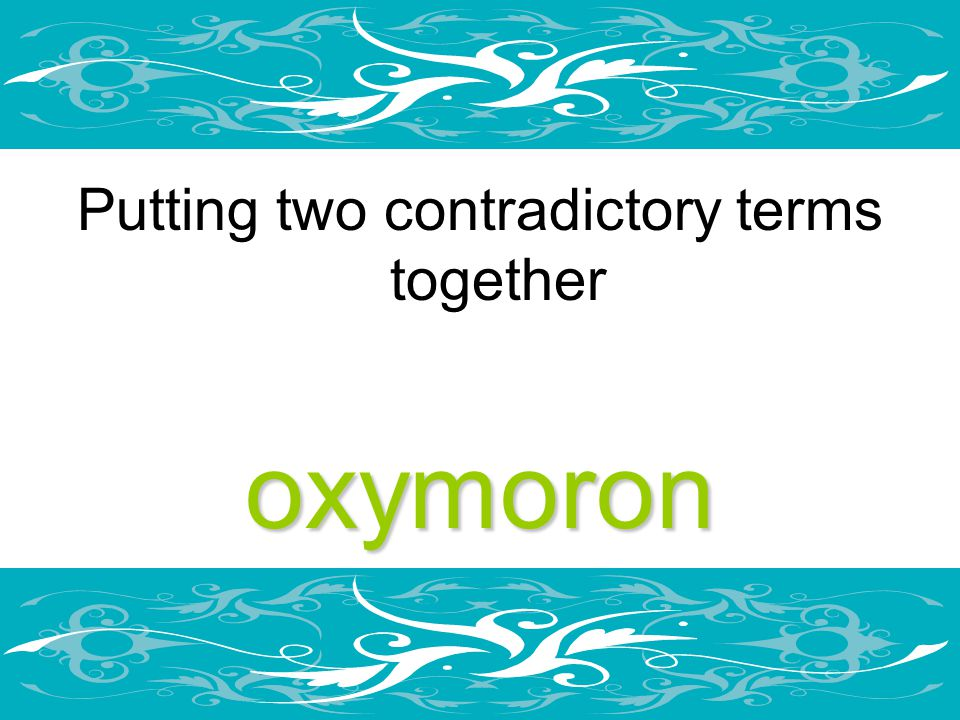 Putting two contradictory terms togetheroxymoron