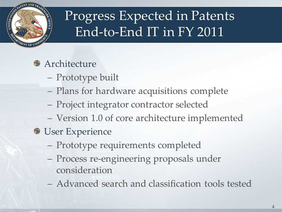 4 Progress Expected in Patents End-to-End IT in FY 2011 Architecture –Prototype built –Plans for hardware acquisitions complete –Project integrator contractor selected –Version 1.0 of core architecture implemented User Experience –Prototype requirements completed –Process re-engineering proposals under consideration –Advanced search and classification tools tested
