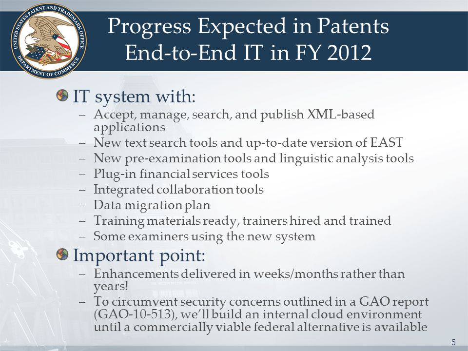 5 Progress Expected in Patents End-to-End IT in FY 2012 IT system with: –Accept, manage, search, and publish XML-based applications –New text search tools and up-to-date version of EAST –New pre-examination tools and linguistic analysis tools –Plug-in financial services tools –Integrated collaboration tools –Data migration plan –Training materials ready, trainers hired and trained –Some examiners using the new system Important point: –Enhancements delivered in weeks/months rather than years.