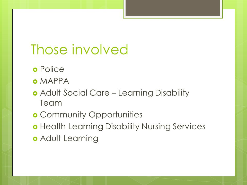 Those involved  Police  MAPPA  Adult Social Care – Learning Disability Team  Community Opportunities  Health Learning Disability Nursing Services