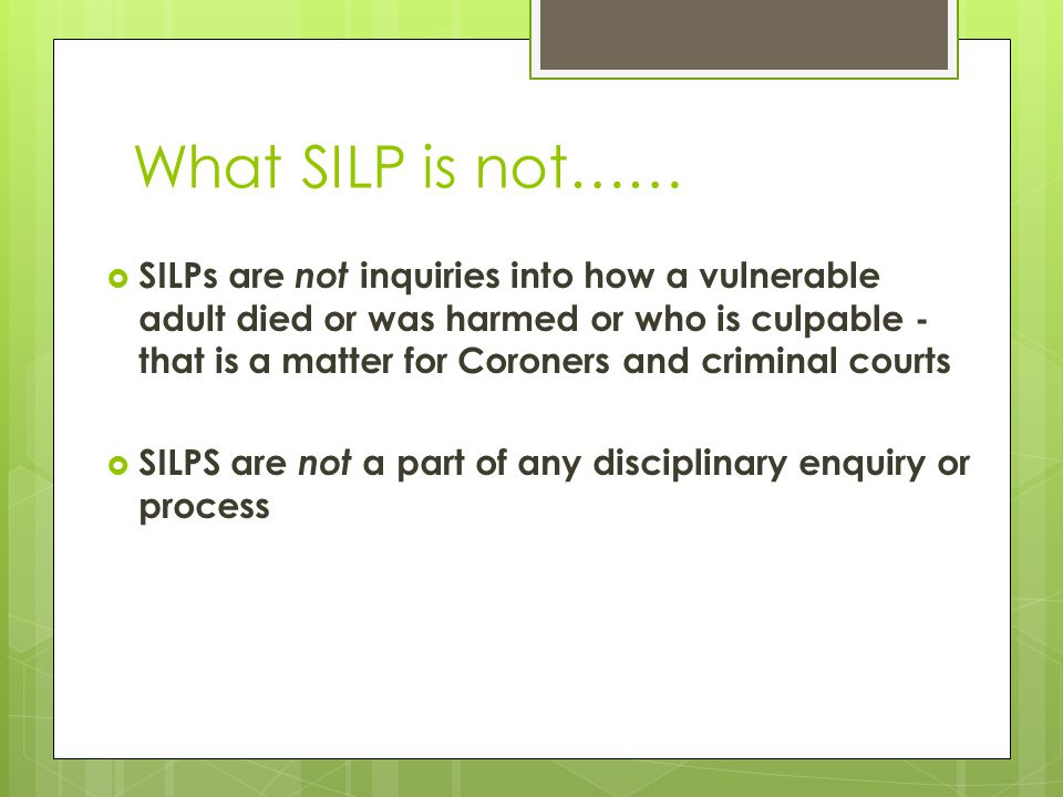 What SILP is not……  SILPs are not inquiries into how a vulnerable adult died or was harmed or who is culpable - that is a matter for Coroners and cri