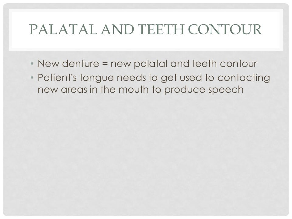 PALATAL AND TEETH CONTOUR New denture = new palatal and teeth contour Patient ' s tongue needs to get used to contacting new areas in the mouth to produce speech