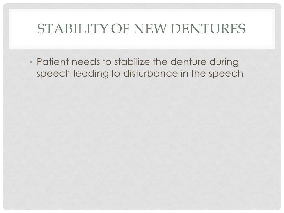 STABILITY OF NEW DENTURES Patient needs to stabilize the denture during speech leading to disturbance in the speech