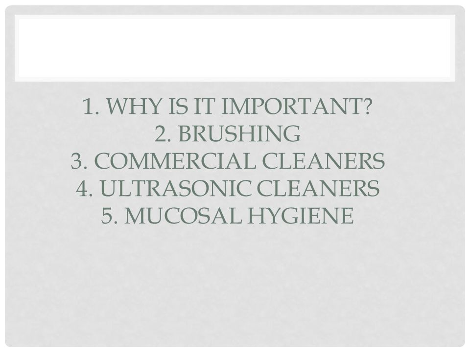 1. WHY IS IT IMPORTANT. 2. BRUSHING 3. COMMERCIAL CLEANERS 4.