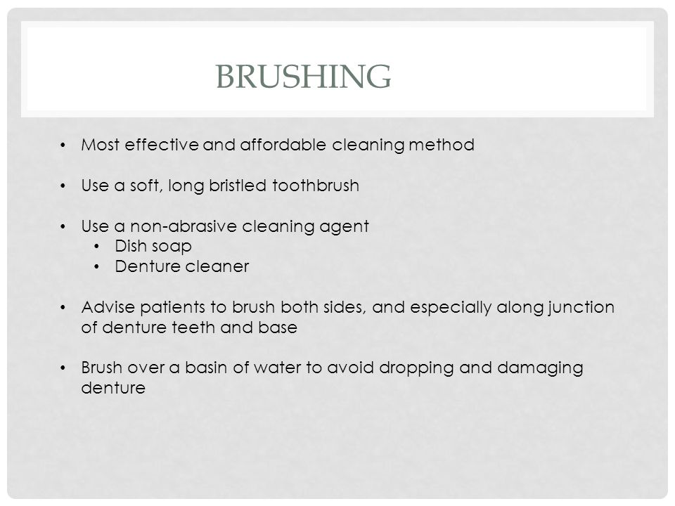 BRUSHING Most effective and affordable cleaning method Use a soft, long bristled toothbrush Use a non-abrasive cleaning agent Dish soap Denture cleane