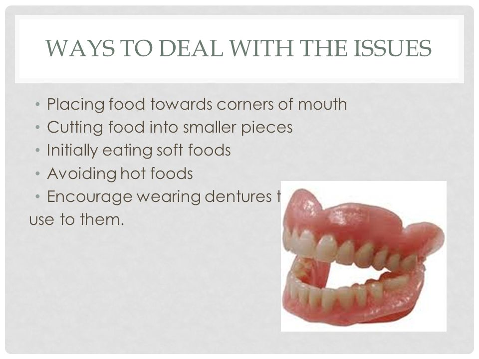 WAYS TO DEAL WITH THE ISSUES Placing food towards corners of mouth Cutting food into smaller pieces Initially eating soft foods Avoiding hot foods Encourage wearing dentures to get use to them.