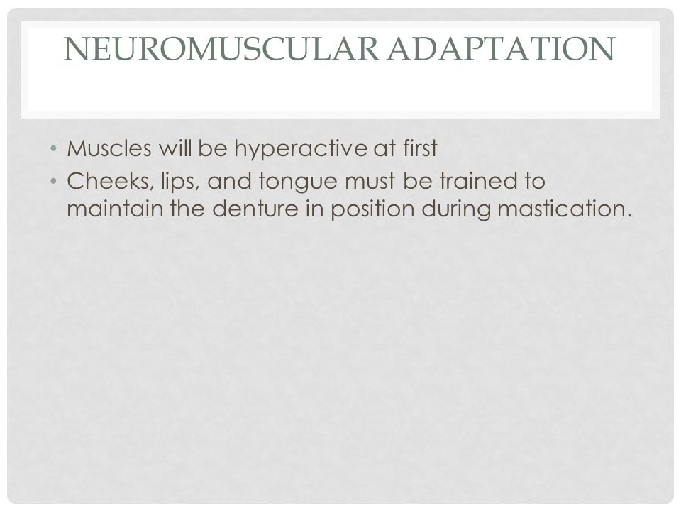 NEUROMUSCULAR ADAPTATION Muscles will be hyperactive at first Cheeks, lips, and tongue must be trained to maintain the denture in position during mastication.