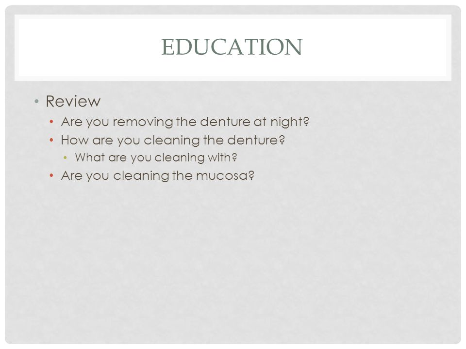 EDUCATION Review Are you removing the denture at night? How are you cleaning the denture? What are you cleaning with? Are you cleaning the mucosa?