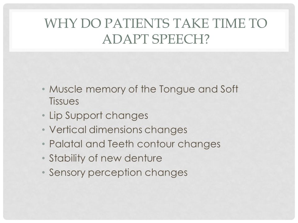 Muscle memory of the Tongue and Soft Tissues Lip Support changes Vertical dimensions changes Palatal and Teeth contour changes Stability of new denture Sensory perception changes WHY DO PATIENTS TAKE TIME TO ADAPT SPEECH